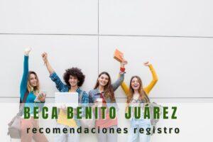Beca para el Bienestar Benito Juárez: Recomendaciones para registrarte.